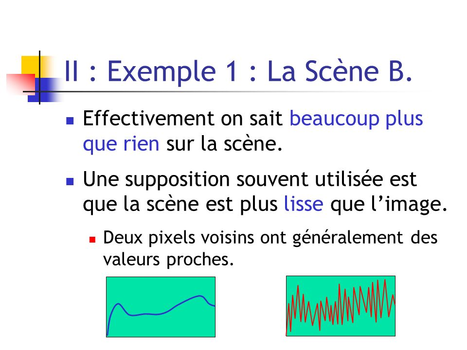 II : Exemple 1 : La Scène B. Effectivement on sait beaucoup plus que rien sur la scène. Une supposition souvent utilisée est que la scène est plus lis