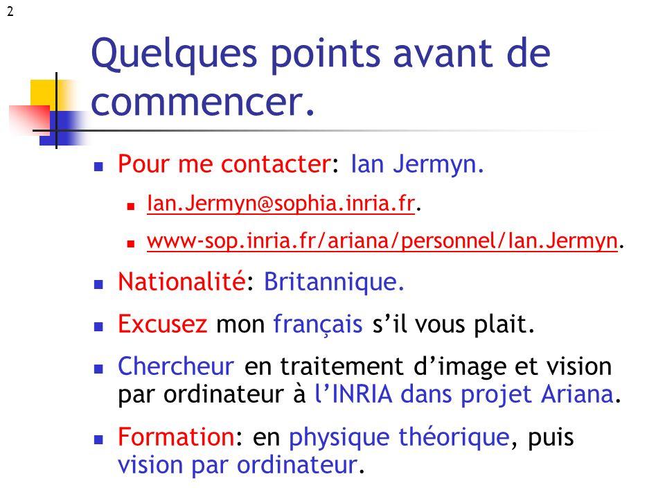 2 Quelques points avant de commencer. Pour me contacter: Ian Jermyn. Ian.Jermyn@sophia.inria.fr. Ian.Jermyn@sophia.inria.fr www-sop.inria.fr/ariana/pe