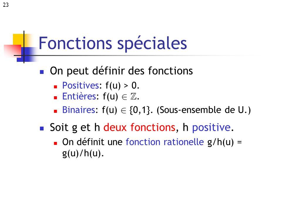 23 Fonctions spéciales On peut définir des fonctions Positives: f(u) > 0. Entières: f(u) 2 Z. Binaires: f(u) 2 {0,1}. (Sous-ensemble de U.) Soit g et