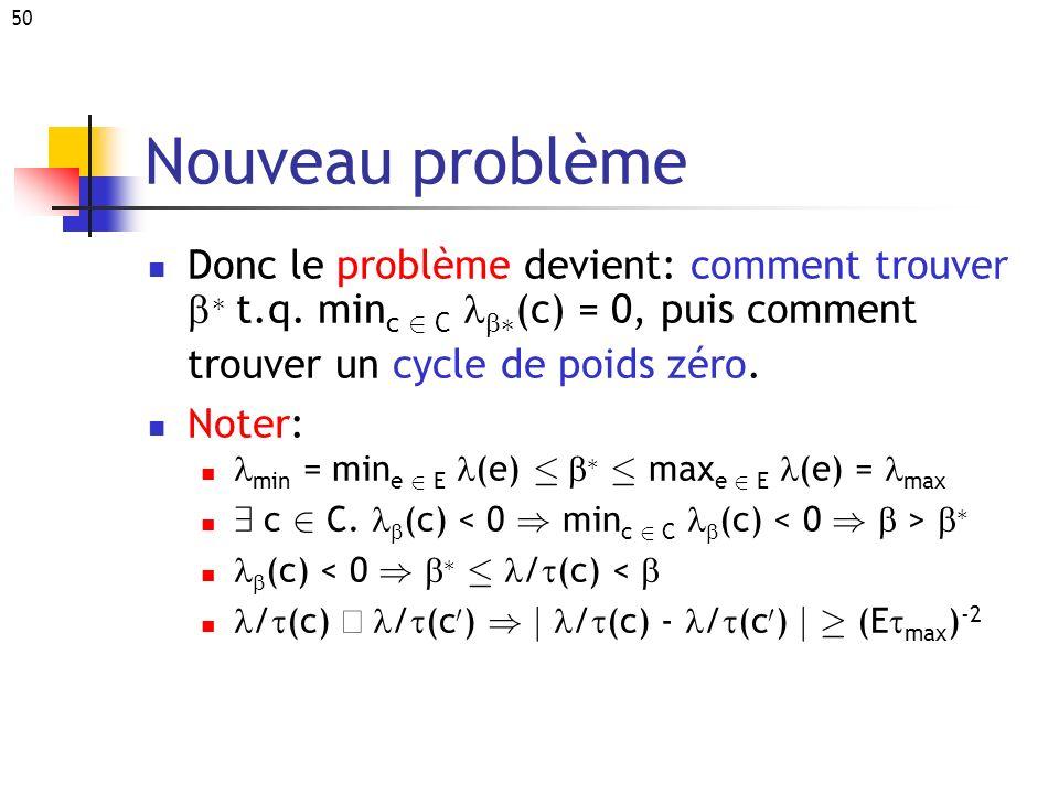 50 Nouveau problème Donc le problème devient: comment trouver ¤ t.q. min c 2 C ¤ (c) = 0, puis comment trouver un cycle de poids zéro. Noter: min = mi