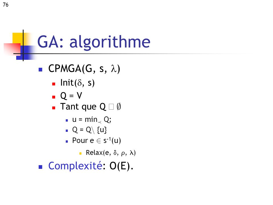 76 GA: algorithme CPMGA(G, s, ) Init(, s) Q = V Tant que Q ; u = min Á Q; Q = Q n {u} Pour e 2 s -1 (u) Relax(e,,, ) Complexité: O(E).