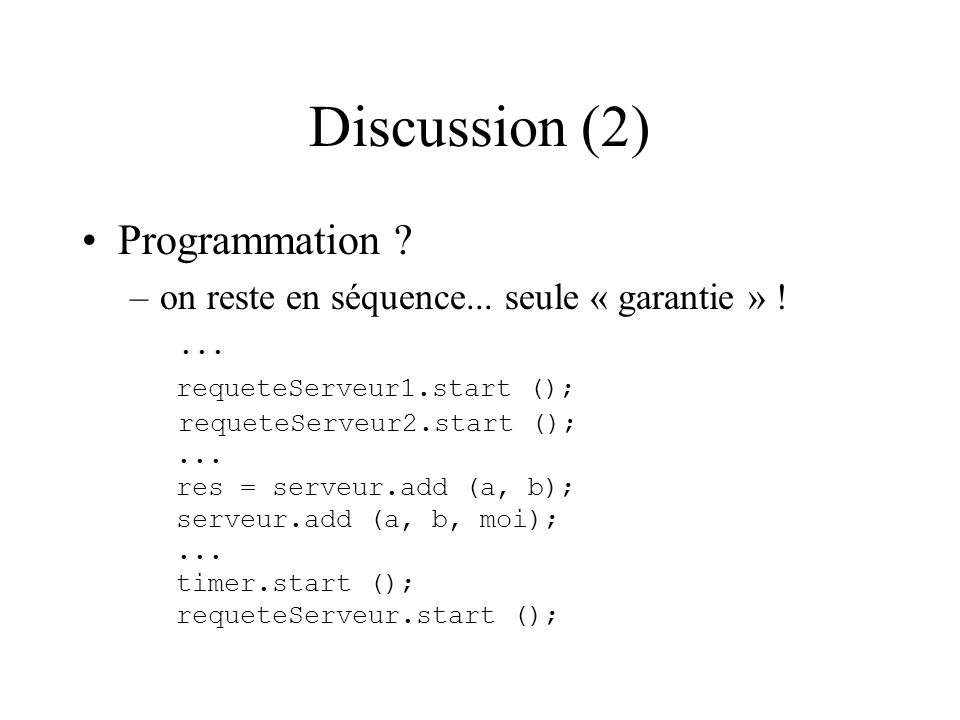 Discussion (2) Programmation ? –on reste en séquence... seule « garantie » !... requeteServeur1.start (); requeteServeur2.start ();... res = serveur.a