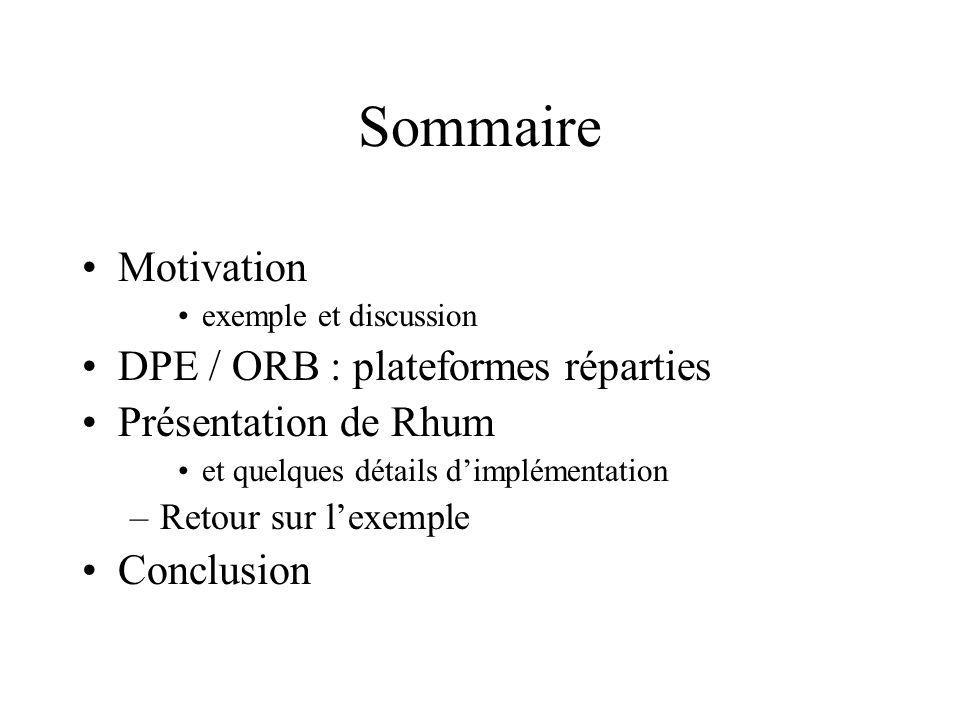 Sommaire Motivation exemple et discussion DPE / ORB : plateformes réparties Présentation de Rhum et quelques détails dimplémentation –Retour sur lexemple Conclusion