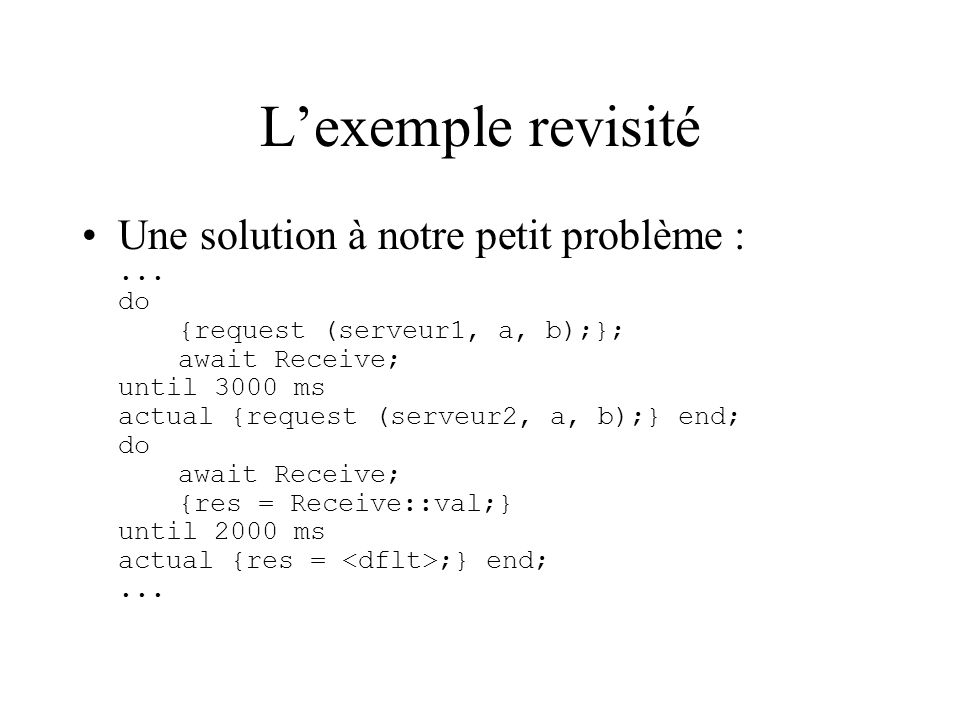 Lexemple revisité Une solution à notre petit problème :... do {request (serveur1, a, b);}; await Receive; until 3000 ms actual {request (serveur2, a,