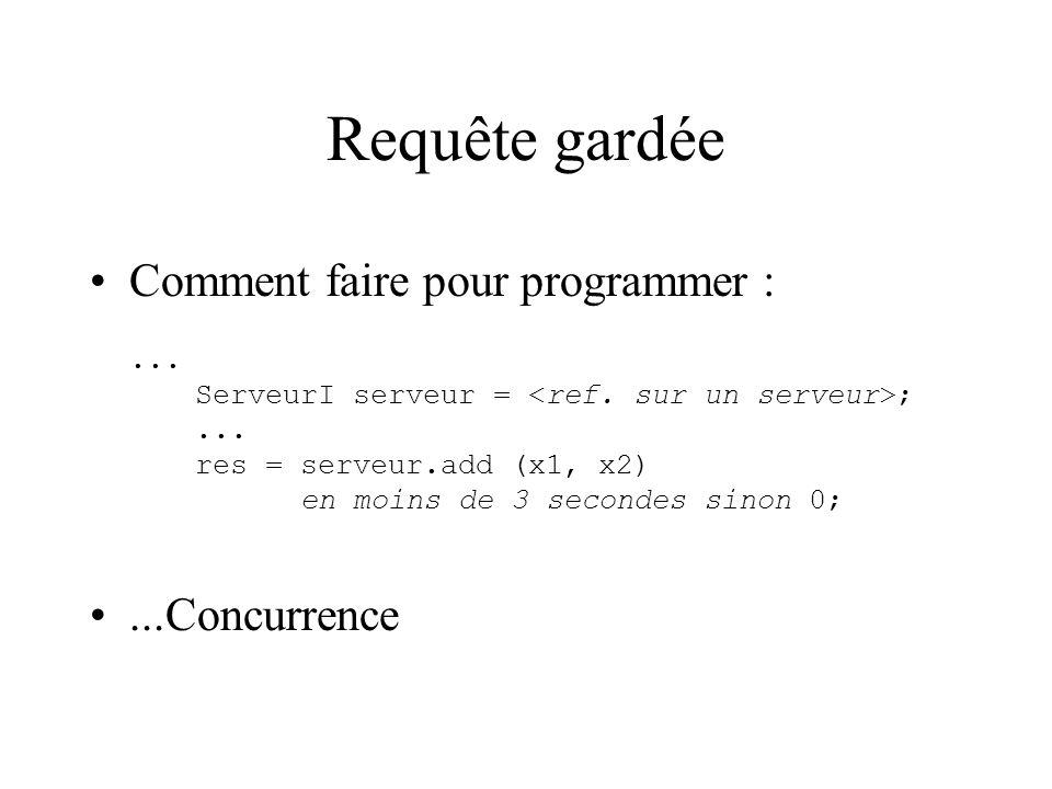 Requête gardée Comment faire pour programmer :... ServeurI serveur = ;...