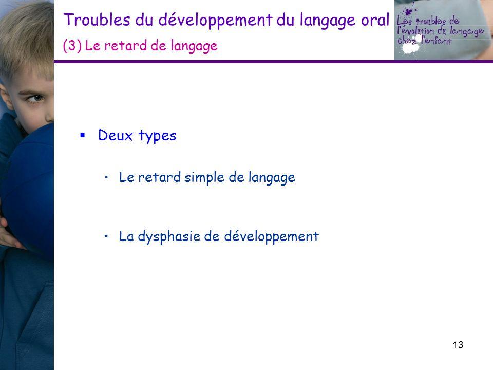 Troubles du développement du langage oral (3) Le retard de langage Deux types Le retard simple de langage La dysphasie de développement 13