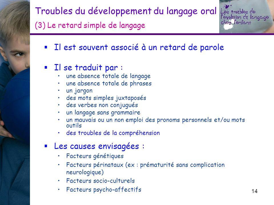 Troubles du développement du langage oral (3) Le retard simple de langage Il est souvent associé à un retard de parole Il se traduit par : une absence