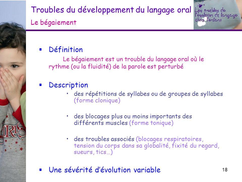 Troubles du développement du langage oral Le bégaiement Définition Le bégaiement est un trouble du langage oral où le rythme (ou la fluidité) de la pa