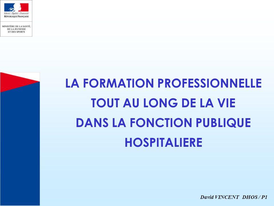 LA FORMATION PROFESSIONNELLE TOUT AU LONG DE LA VIE DANS LA FONCTION PUBLIQUE HOSPITALIERE David VINCENT DHOS / P1