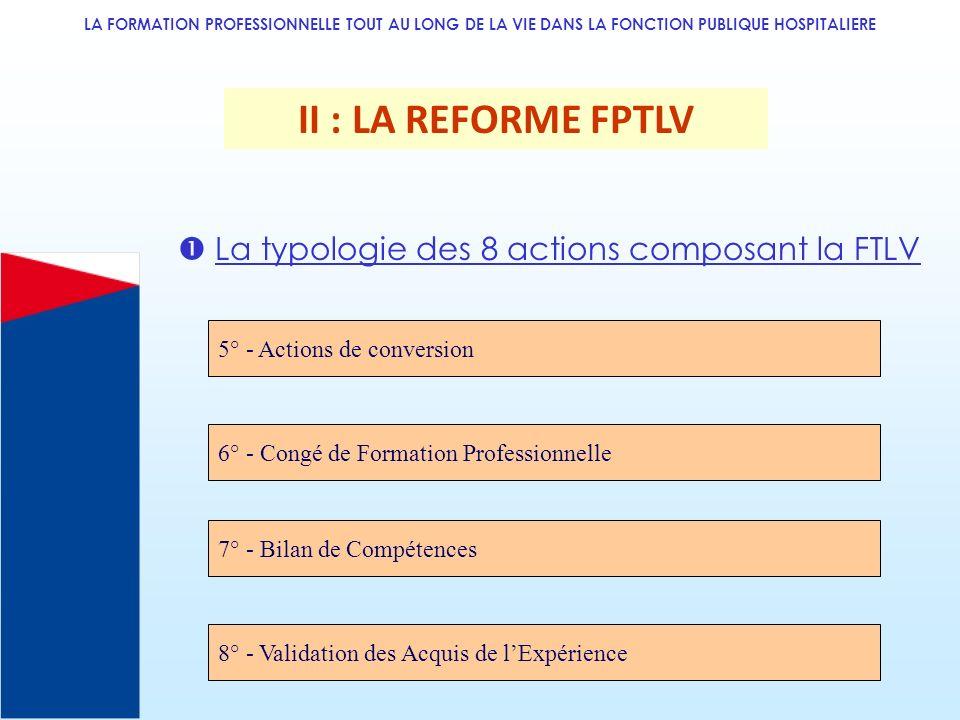 LA FORMATION PROFESSIONNELLE TOUT AU LONG DE LA VIE DANS LA FONCTION PUBLIQUE HOSPITALIERE II : LA REFORME FPTLV La typologie des 8 actions composant