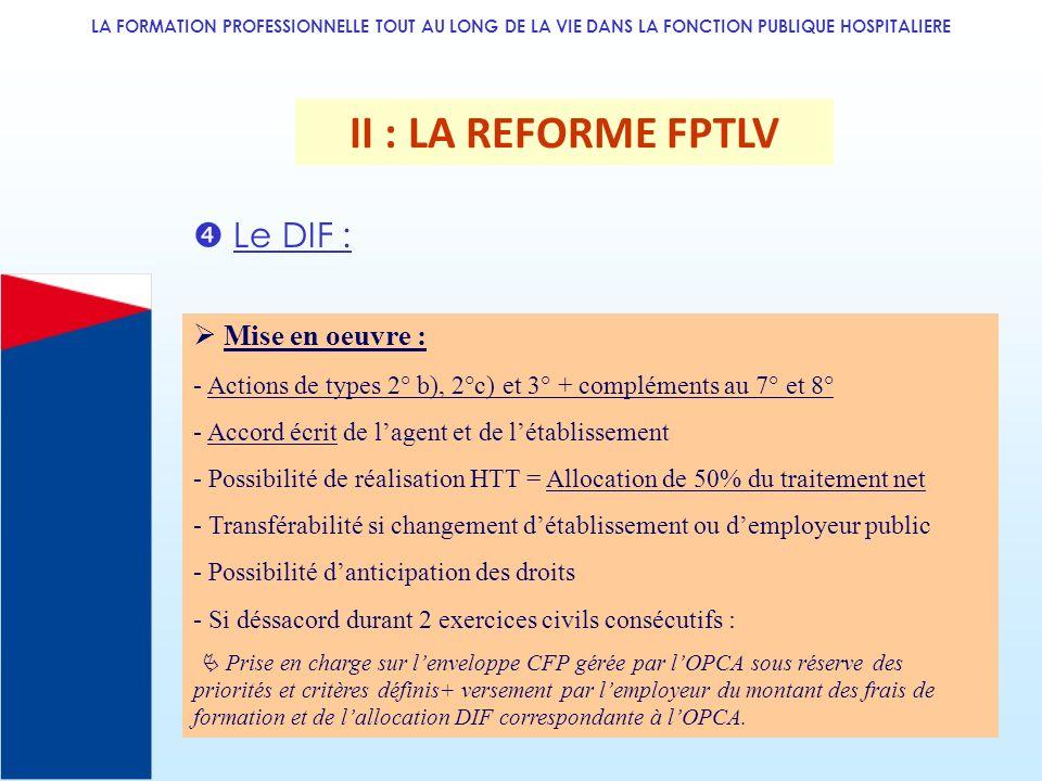 LA FORMATION PROFESSIONNELLE TOUT AU LONG DE LA VIE DANS LA FONCTION PUBLIQUE HOSPITALIERE II : LA REFORME FPTLV Le DIF : Mise en oeuvre : - Actions d