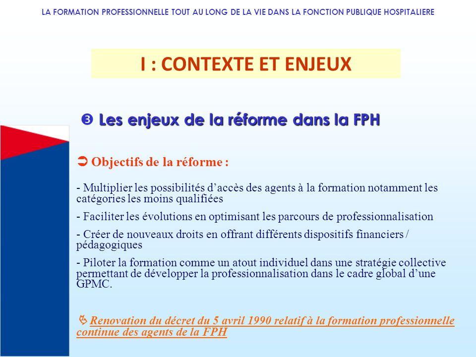 LA FORMATION PROFESSIONNELLE TOUT AU LONG DE LA VIE DANS LA FONCTION PUBLIQUE HOSPITALIERE I : CONTEXTE ET ENJEUX Objectifs de la réforme : - Multipli