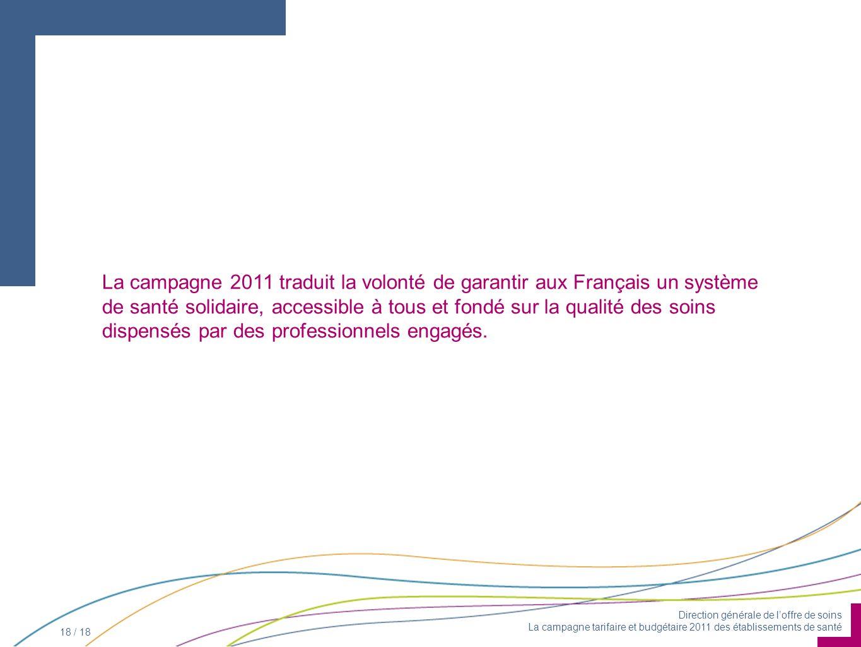 Direction générale de loffre de soins La campagne tarifaire et budgétaire 2011 des établissements de santé 18 / 18 La campagne 2011 traduit la volonté