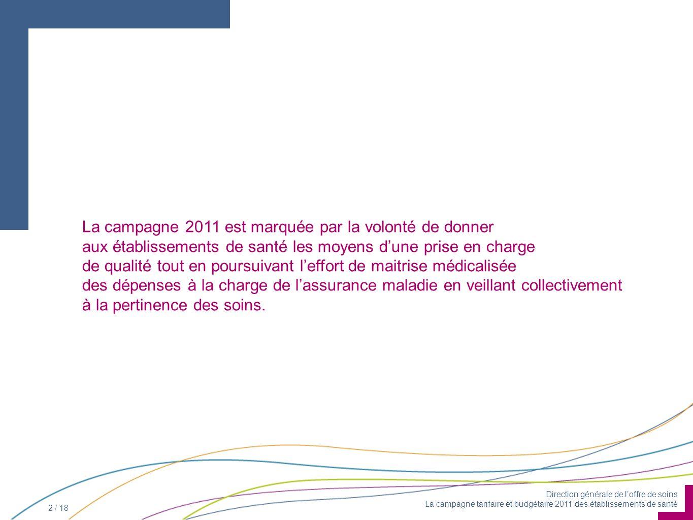 Direction générale de loffre de soins La campagne tarifaire et budgétaire 2011 des établissements de santé 2 / 18 La campagne 2011 est marquée par la