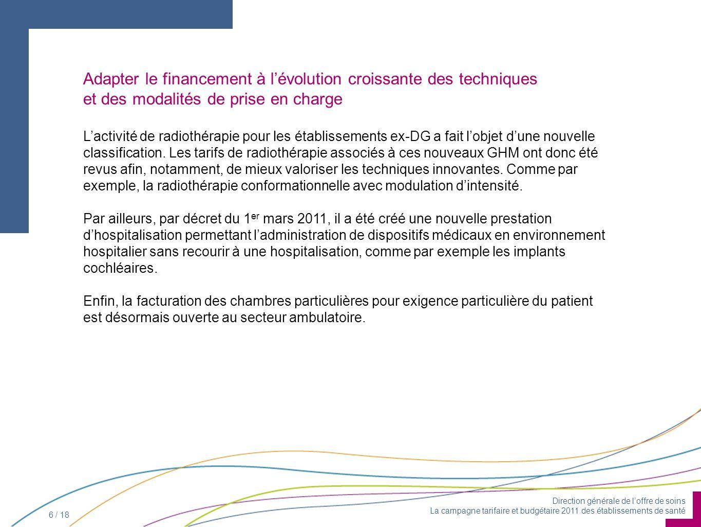 Direction générale de loffre de soins La campagne tarifaire et budgétaire 2011 des établissements de santé 6 / 18 Lactivité de radiothérapie pour les établissements ex-DG a fait lobjet dune nouvelle classification.