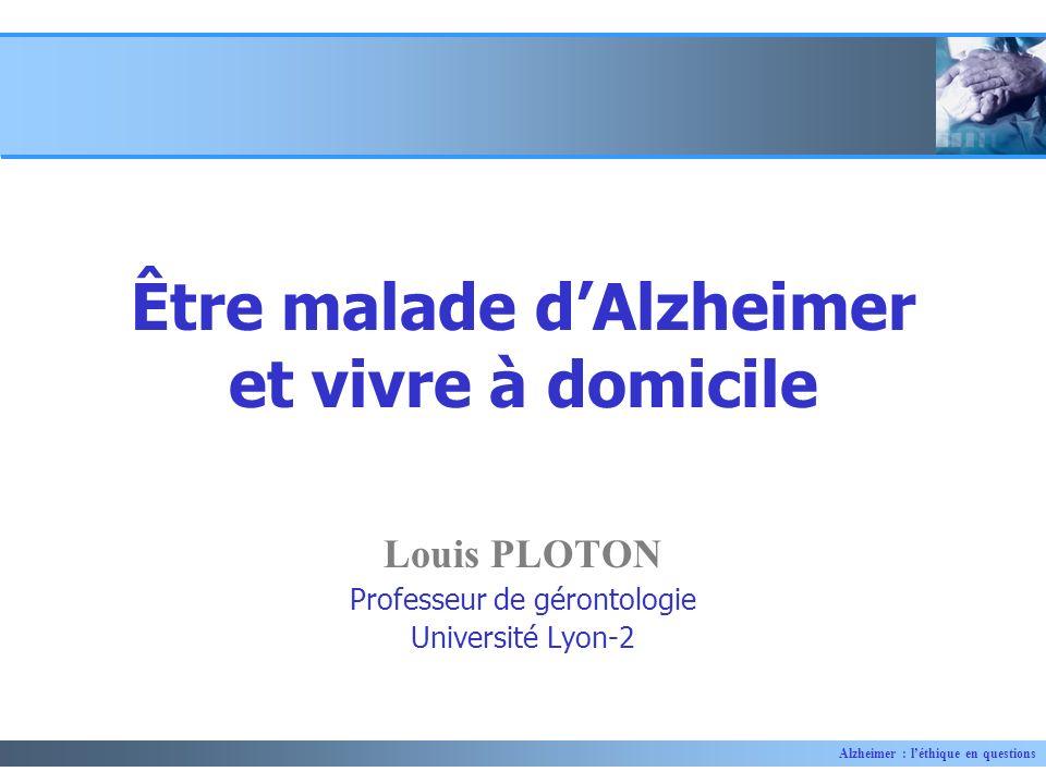 Alzheimer : léthique en questions Louis PLOTON Professeur de gérontologie Université Lyon-2 Être malade dAlzheimer et vivre à domicile