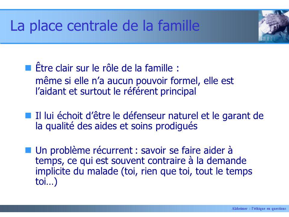 Alzheimer : léthique en questions La place centrale de la famille Être clair sur le rôle de la famille : même si elle na aucun pouvoir formel, elle es