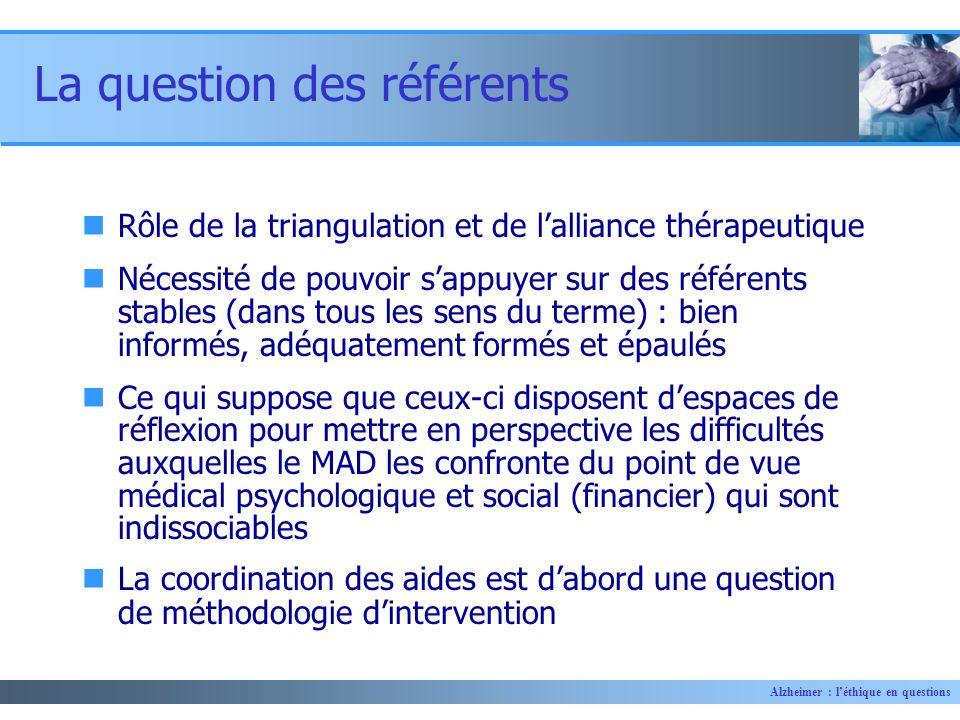 Alzheimer : léthique en questions La question des référents Rôle de la triangulation et de lalliance thérapeutique Nécessité de pouvoir sappuyer sur d
