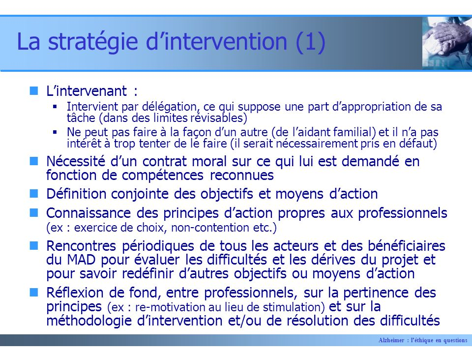 Alzheimer : léthique en questions La stratégie dintervention (1) Lintervenant : Intervient par délégation, ce qui suppose une part dappropriation de s