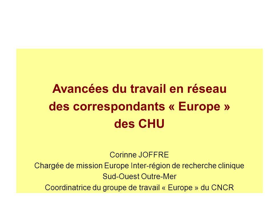 Avancées du travail en réseau des correspondants « Europe » des CHU Corinne JOFFRE Chargée de mission Europe Inter-région de recherche clinique Sud-Ouest Outre-Mer Coordinatrice du groupe de travail « Europe » du CNCR