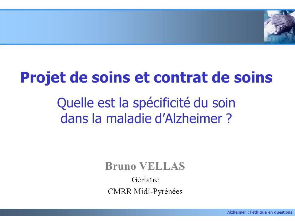 Alzheimer : léthique en questions Bruno VELLAS Gériatre CMRR Midi-Pyrénées Projet de soins et contrat de soins Quelle est la spécificité du soin dans