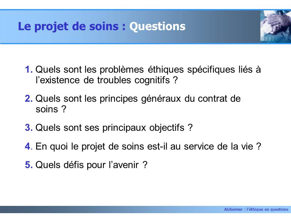 Alzheimer : léthique en questions Le projet de soins : Questions 1. Quels sont les problèmes éthiques spécifiques liés à lexistence de troubles cognit