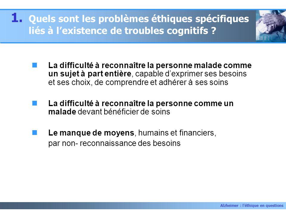 Alzheimer : léthique en questions 1. Quels sont les problèmes éthiques spécifiques liés à lexistence de troubles cognitifs ? La difficulté à reconnaît