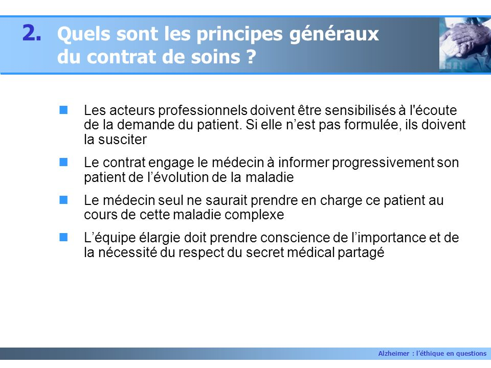 Alzheimer : léthique en questions 2. Quels sont les principes généraux du contrat de soins ? Les acteurs professionnels doivent être sensibilisés à l'