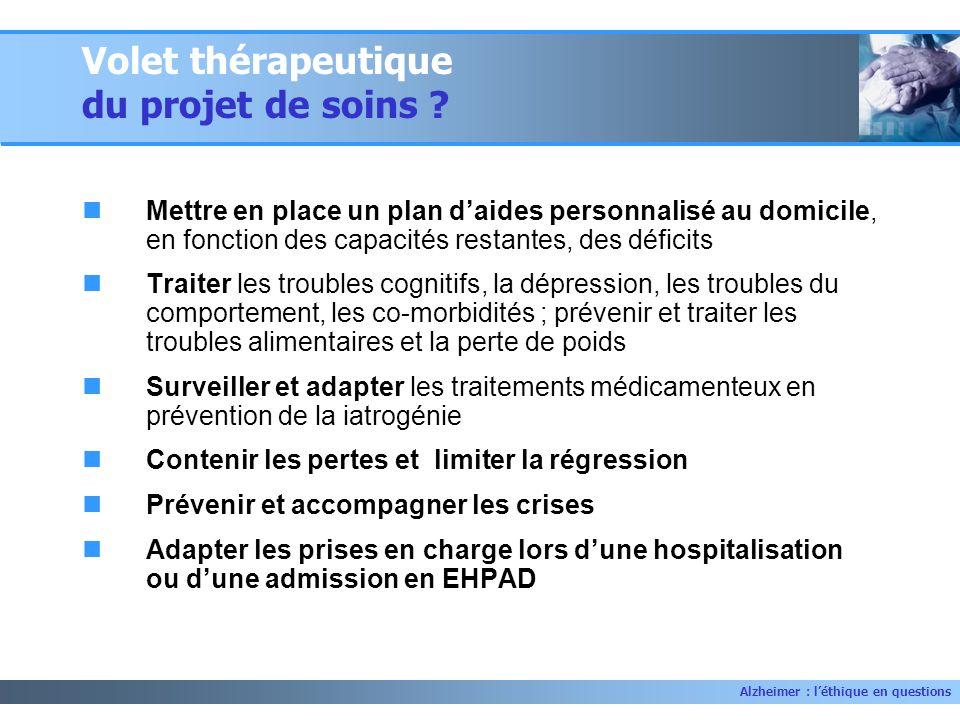 Alzheimer : léthique en questions Volet thérapeutique du projet de soins ? Mettre en place un plan daides personnalisé au domicile, en fonction des ca