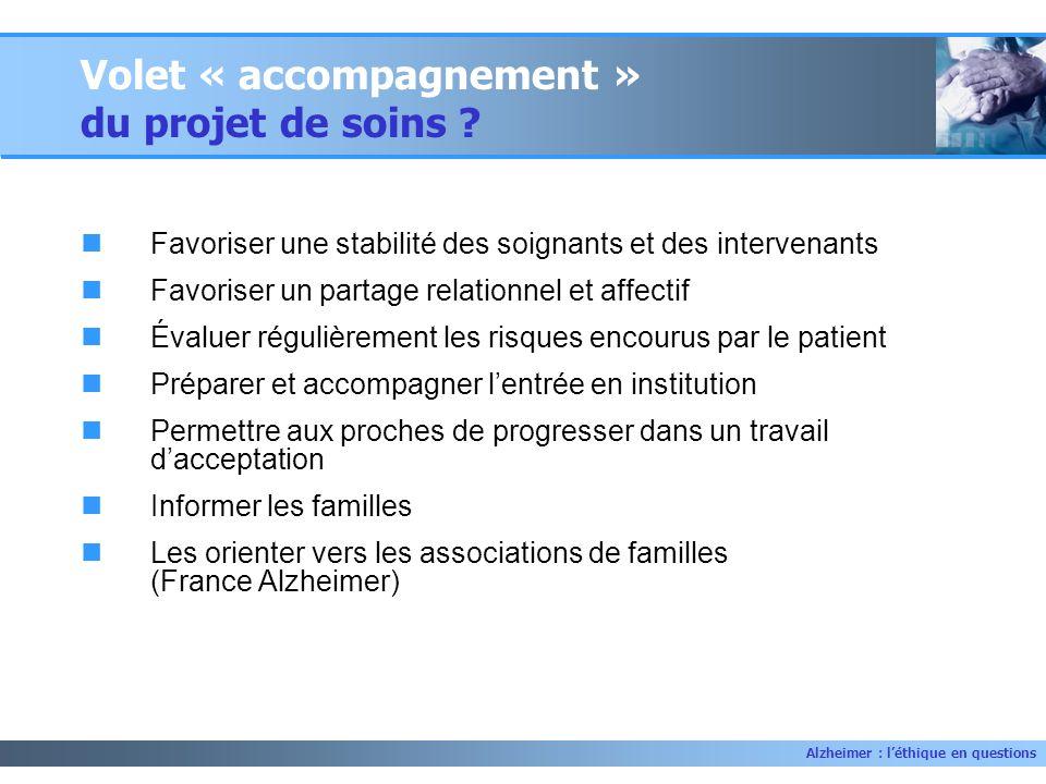Alzheimer : léthique en questions Volet « accompagnement » du projet de soins ? Favoriser une stabilité des soignants et des intervenants Favoriser un