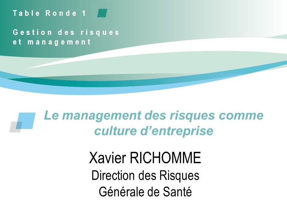Le management des risques comme culture dentreprise Xavier RICHOMME Direction des Risques Générale de Santé Table Ronde 1 Gestion des risques et manag