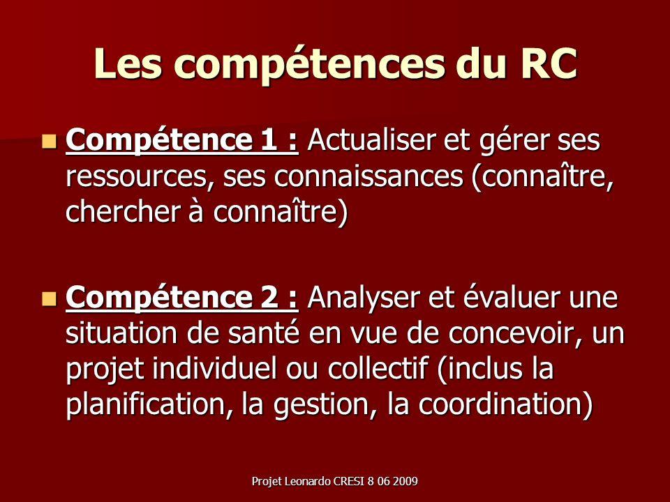 Projet Leonardo CRESI 8 06 2009 Les compétences du RC Compétence 1 : Actualiser et gérer ses ressources, ses connaissances (connaître, chercher à conn
