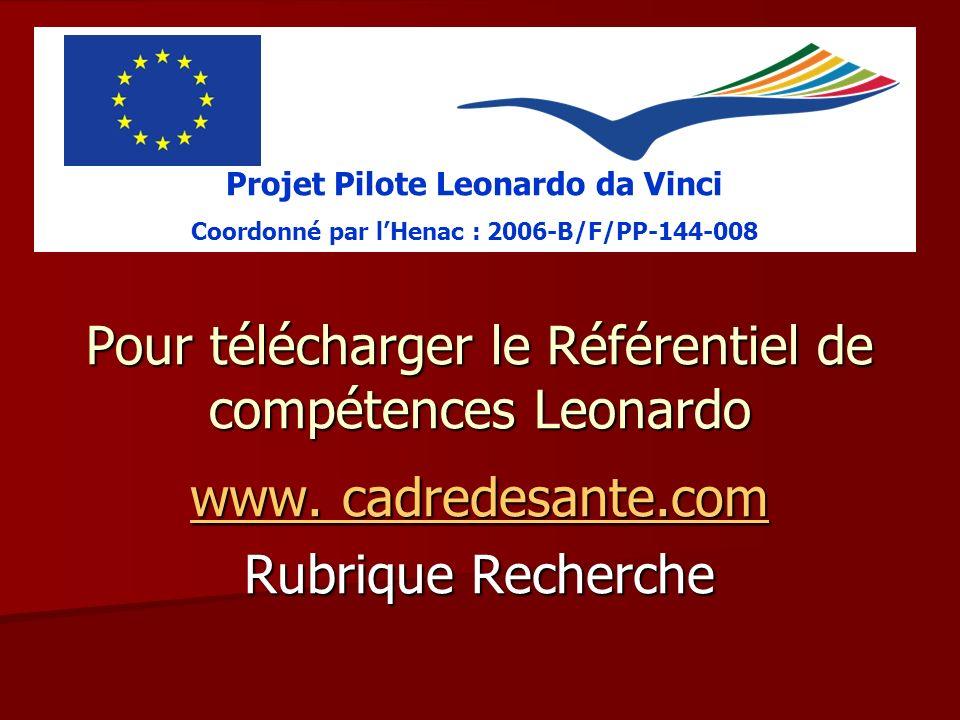 Pour télécharger le Référentiel de compétences Leonardo www. cadredesante.com www. cadredesante.com Rubrique Recherche Projet Pilote Leonardo da Vinci