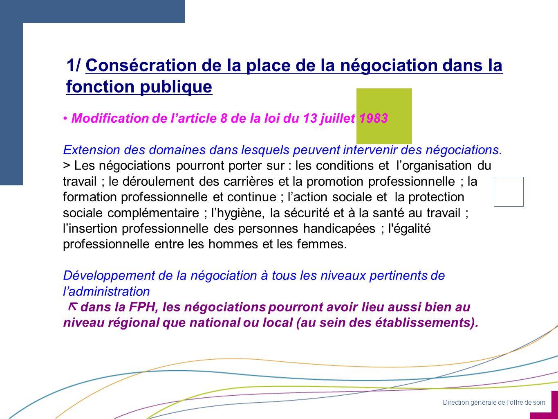 Direction générale de loffre de soin 1/ Consécration de la place de la négociation dans la fonction publique 0 Modification de larticle 8 de la loi du 13 juillet 1983 Extension des domaines dans lesquels peuvent intervenir des négociations.