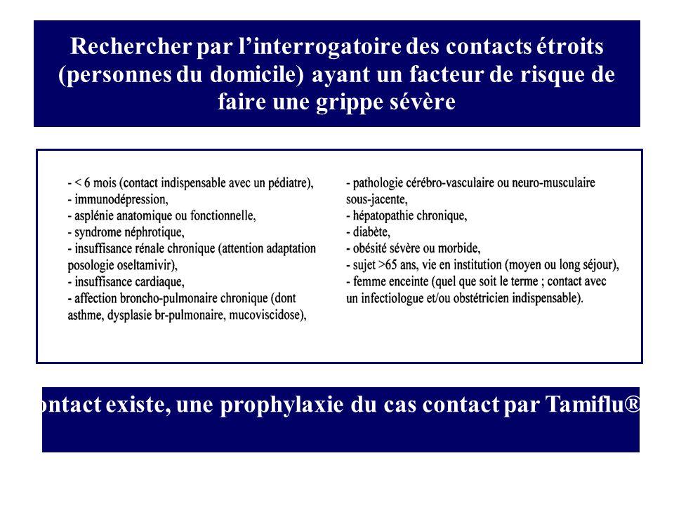 Rechercher par linterrogatoire des contacts étroits (personnes du domicile) ayant un facteur de risque de faire une grippe sévère Si un tel contact existe, une prophylaxie du cas contact par Tamiflu® se justifie