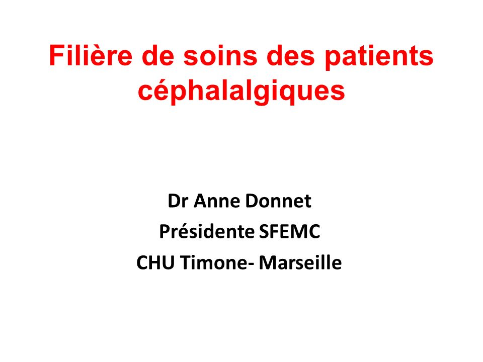 Filière de soins des patients céphalalgiques Dr Anne Donnet Présidente SFEMC CHU Timone- Marseille