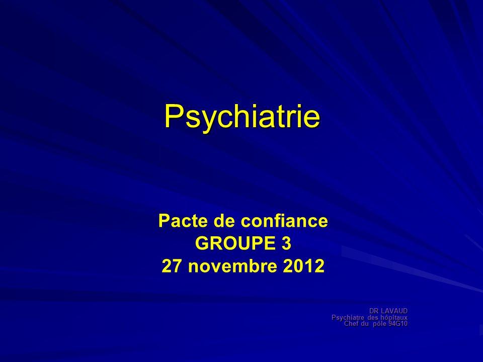 Psychiatrie Pacte de confiance GROUPE 3 27 novembre 2012 DR LAVAUD Psychiatre des hôpitaux Chef du pôle 94G10