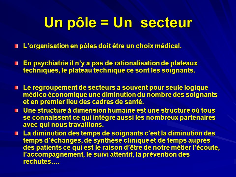 Un pôle = Un secteur Lorganisation en pôles doit être un choix médical. En psychiatrie il ny a pas de rationalisation de plateaux techniques, le plate