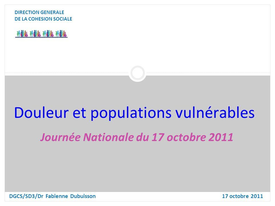 Douleur et populations vulnérables DIRECTION GENERALE DE LA COHESION SOCIALE DGCS/SD3/Dr Fabienne Dubuisson17 octobre 2011 Journée Nationale du 17 octobre 2011