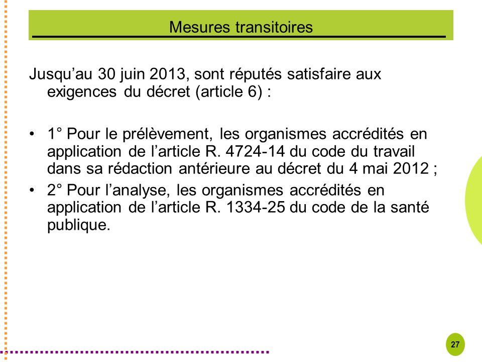 27 Mesures transitoires Jusquau 30 juin 2013, sont réputés satisfaire aux exigences du décret (article 6) : 1° Pour le prélèvement, les organismes acc