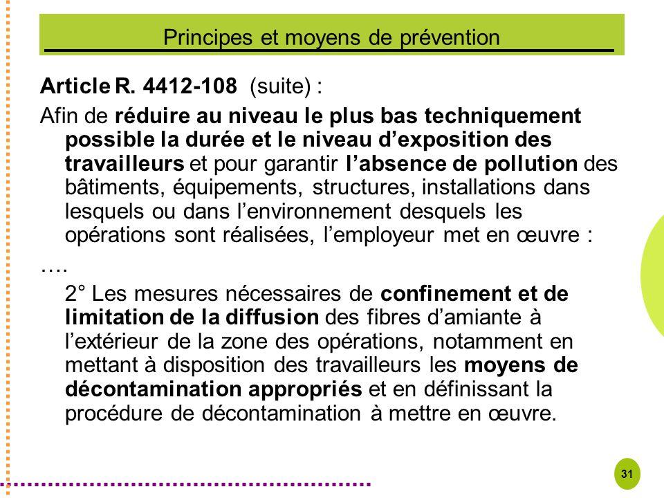 31 Principes et moyens de prévention Article R. 4412-108 (suite) : Afin de réduire au niveau le plus bas techniquement possible la durée et le niveau