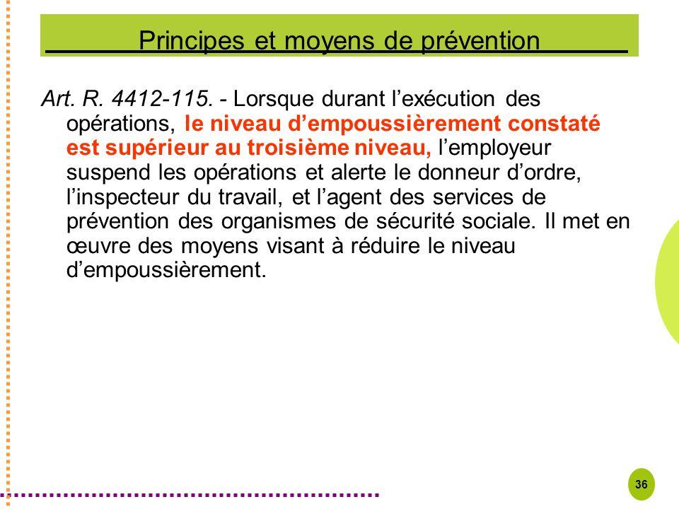 36 Principes et moyens de prévention Art. R. 4412-115. - Lorsque durant lexécution des opérations, le niveau dempoussièrement constaté est supérieur a