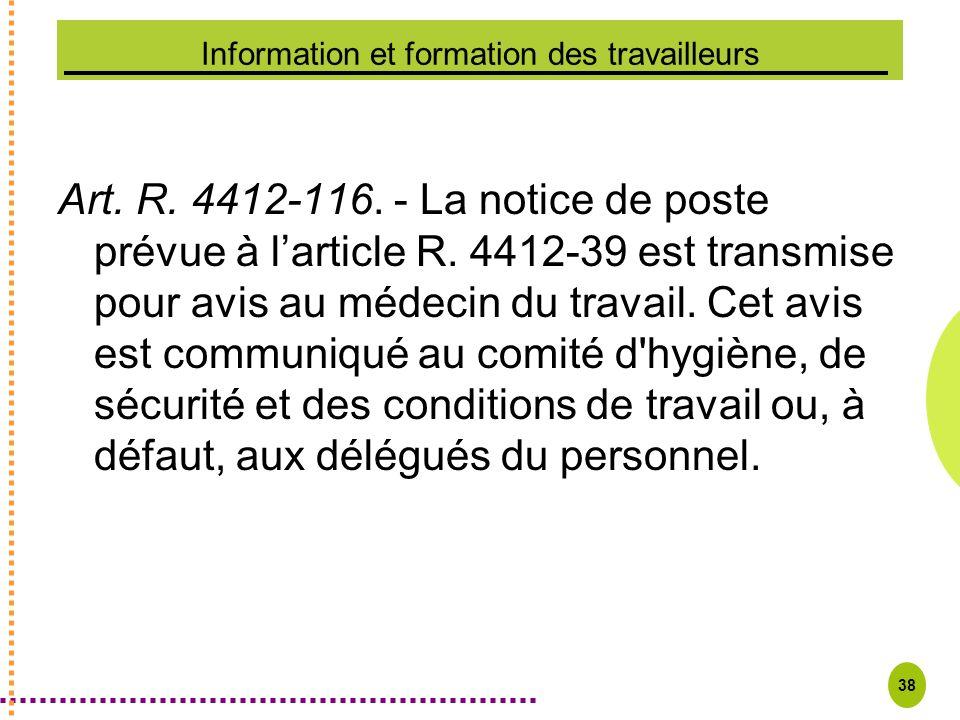 38 Information et formation des travailleurs Art. R. 4412-116. - La notice de poste prévue à larticle R. 4412-39 est transmise pour avis au médecin du