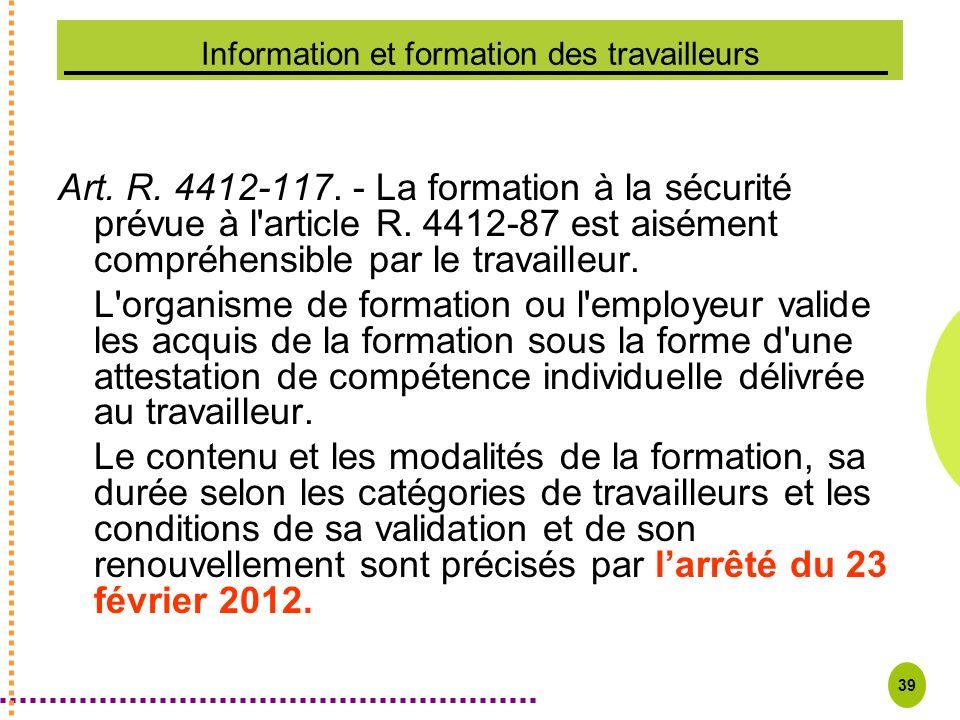 39 Information et formation des travailleurs Art. R. 4412-117. - La formation à la sécurité prévue à l'article R. 4412 87 est aisément compréhensible