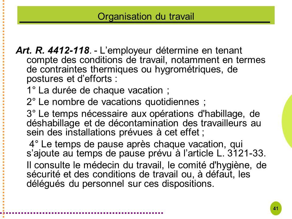 41 Organisation du travail Art. R. 4412-118. - Lemployeur détermine en tenant compte des conditions de travail, notamment en termes de contraintes the