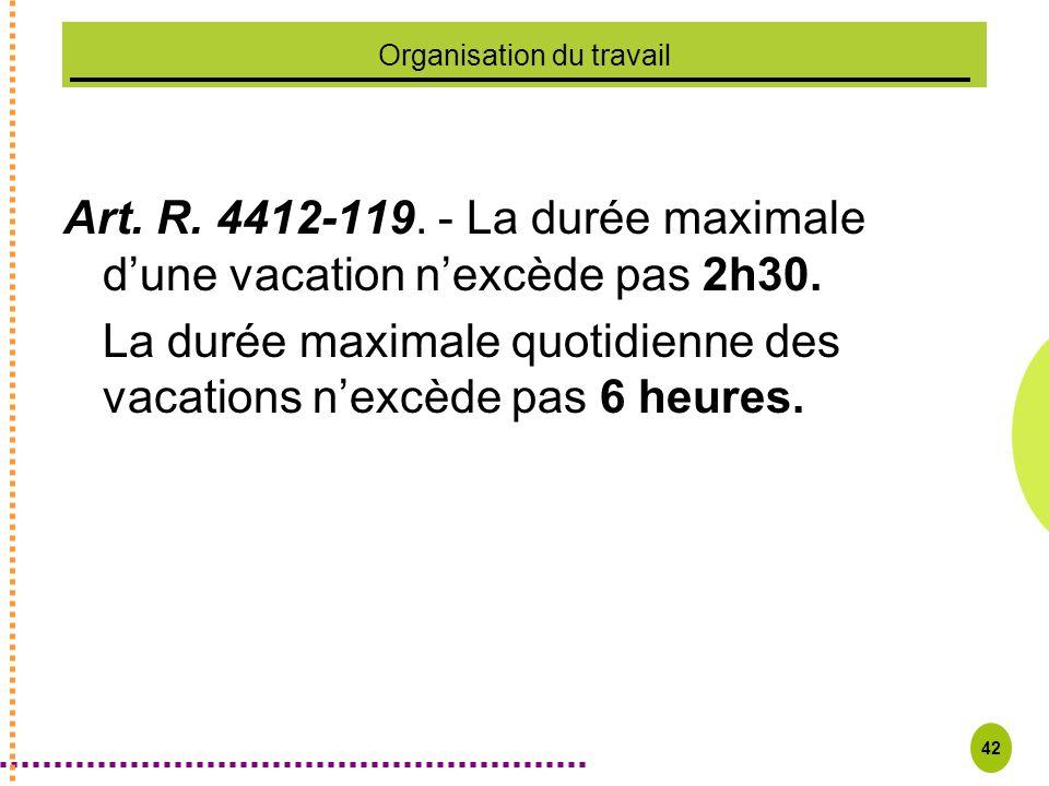 42 Organisation du travail Art. R. 4412-119. - La durée maximale dune vacation nexcède pas 2h30. La durée maximale quotidienne des vacations nexcède p