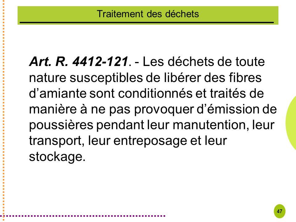 47 Traitement des déchets Art. R. 4412-121. - Les déchets de toute nature susceptibles de libérer des fibres damiante sont conditionnés et traités de