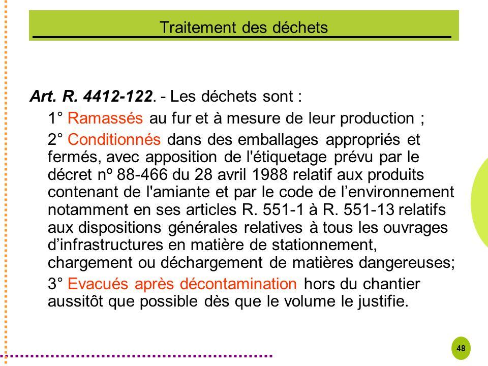 48 Traitement des déchets Art. R. 4412-122. - Les déchets sont : 1° Ramassés au fur et à mesure de leur production ; 2° Conditionnés dans des emballag