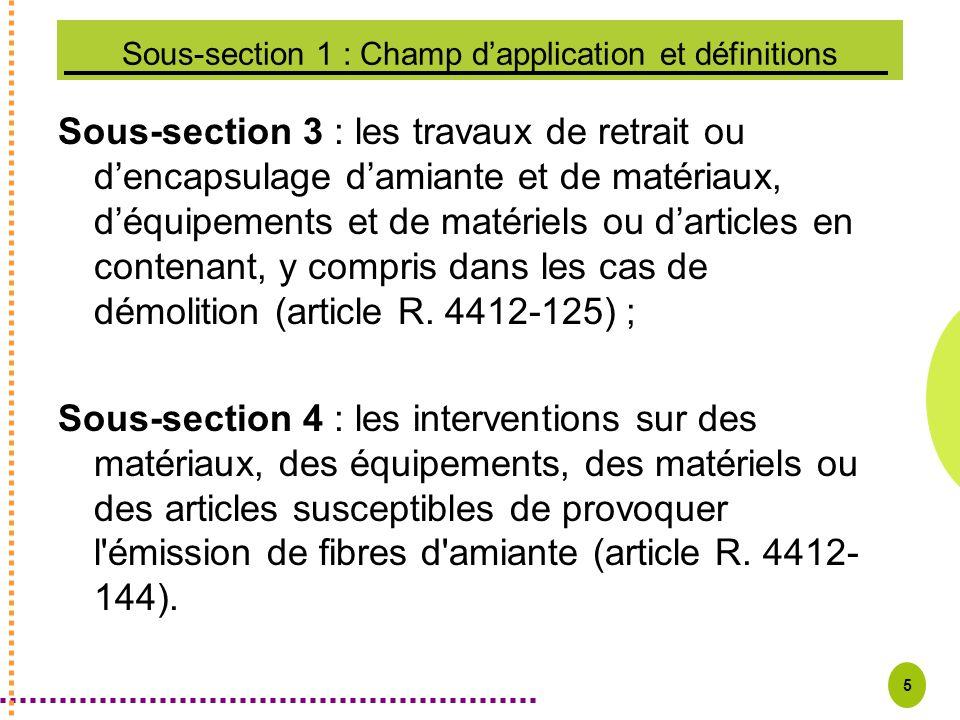 5 Sous-section 1 : Champ dapplication et définitions Sous-section 3 : les travaux de retrait ou dencapsulage damiante et de matériaux, déquipements et