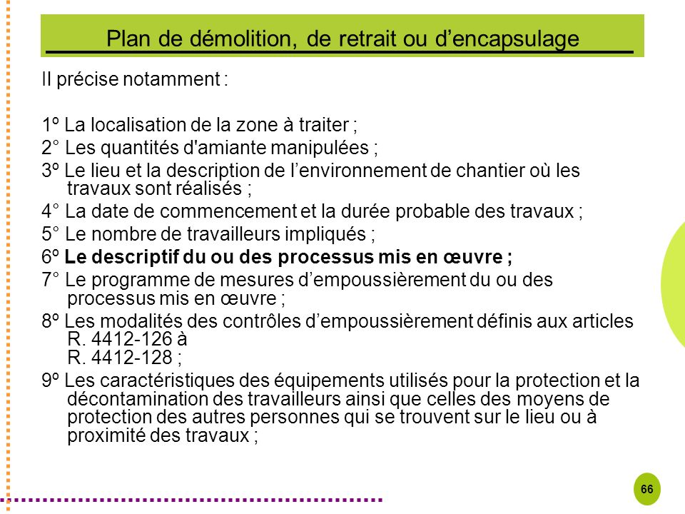 66 Plan de démolition, de retrait ou dencapsulage Il précise notamment : 1º La localisation de la zone à traiter ; 2° Les quantités d'amiante manipulé